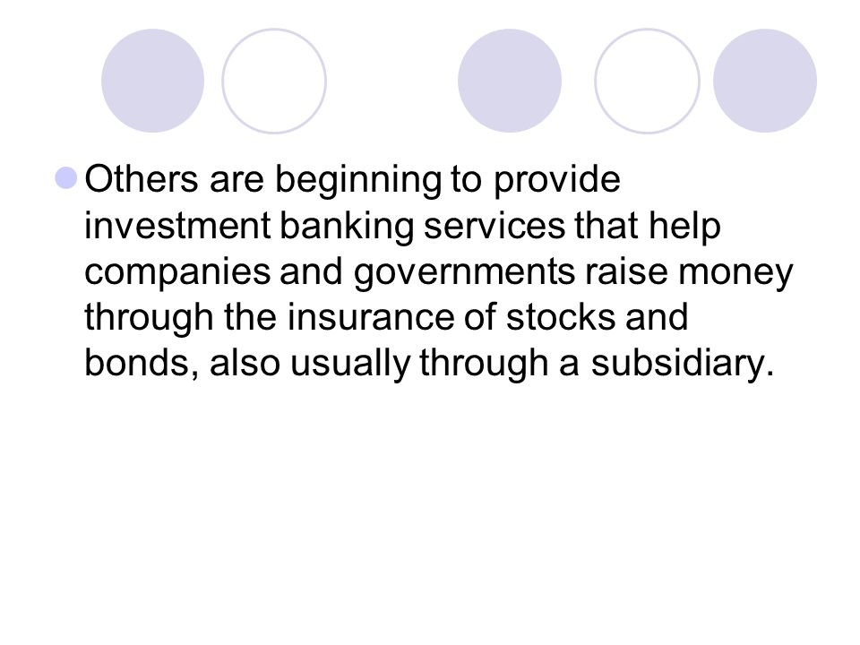 Others are beginning to provide investment banking services that help companies and governments raise money through the insurance of stocks and bonds,