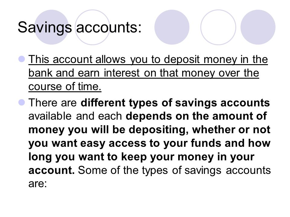Savings accounts: This account allows you to deposit money in the bank and earn interest on that money over the course of time. There are different ty
