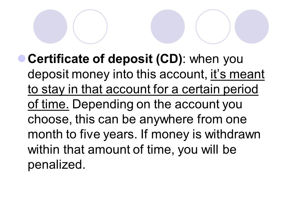 Certificate of deposit (CD): when you deposit money into this account, it's meant to stay in that account for a certain period of time. Depending on t