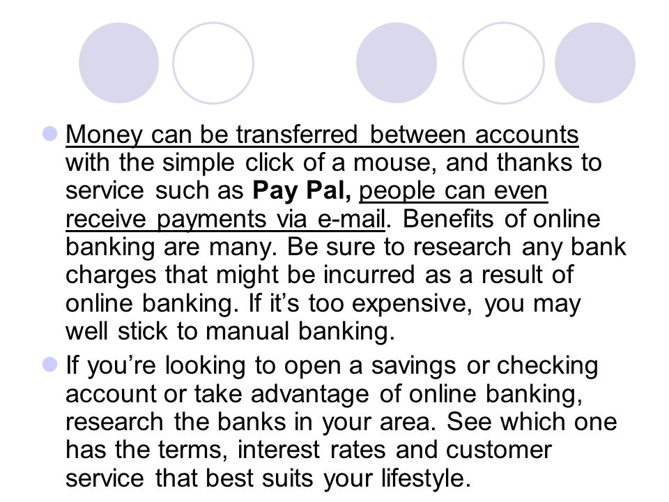 Money can be transferred between accounts with the simple click of a mouse, and thanks to service such as Pay Pal, people can even receive payments vi