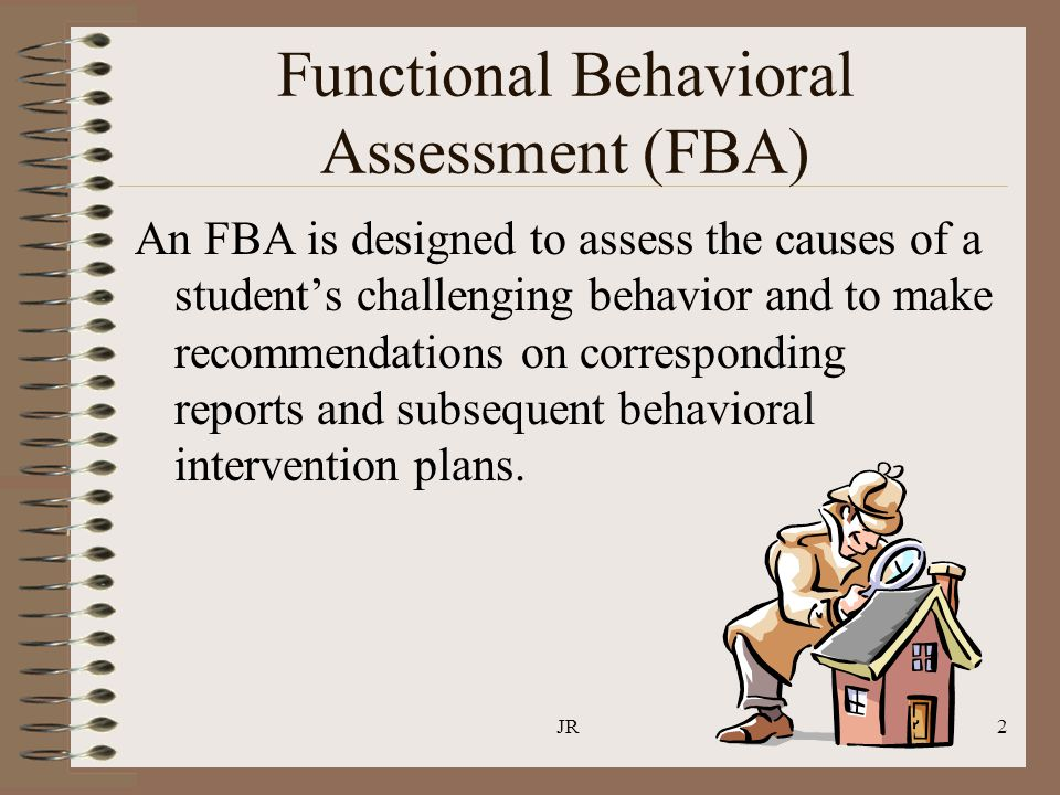 JR2 Functional Behavioral Assessment (FBA) An FBA is designed to assess the causes of a student's challenging behavior and to make recommendations on