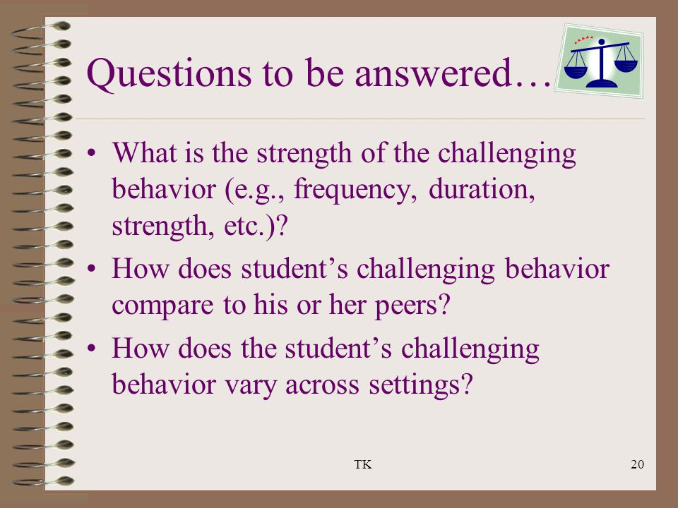 TK20 What is the strength of the challenging behavior (e.g., frequency, duration, strength, etc.)? How does student's challenging behavior compare to