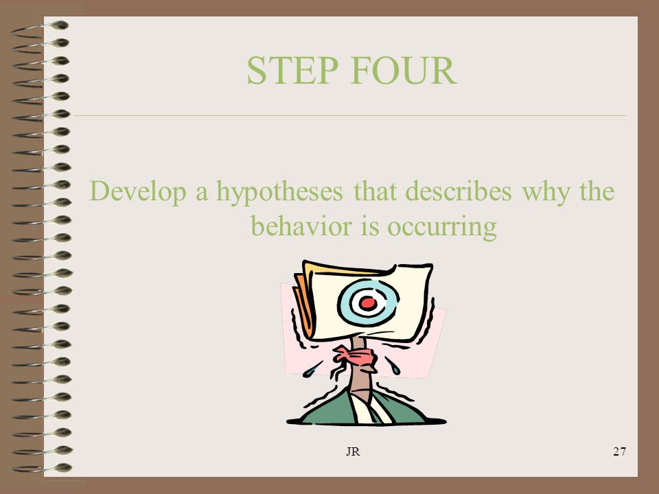 JR27 STEP FOUR Develop a hypotheses that describes why the behavior is occurring