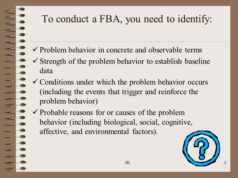 JR3 To conduct a FBA, you need to identify: Problem behavior in concrete and observable terms Strength of the problem behavior to establish baseline d