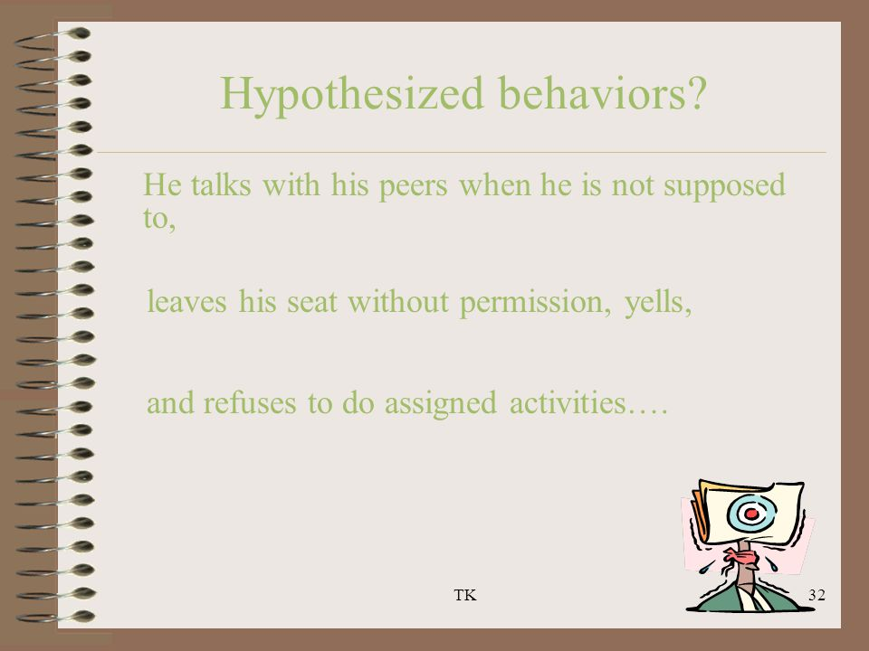 TK32 Hypothesized behaviors? He talks with his peers when he is not supposed to, leaves his seat without permission, yells, and refuses to do assigned