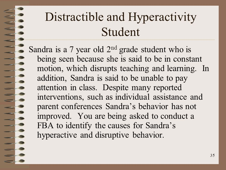 35 Distractible and Hyperactivity Student Sandra is a 7 year old 2 nd grade student who is being seen because she is said to be in constant motion, wh
