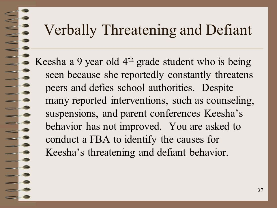 37 Verbally Threatening and Defiant Keesha a 9 year old 4 th grade student who is being seen because she reportedly constantly threatens peers and defies school authorities.