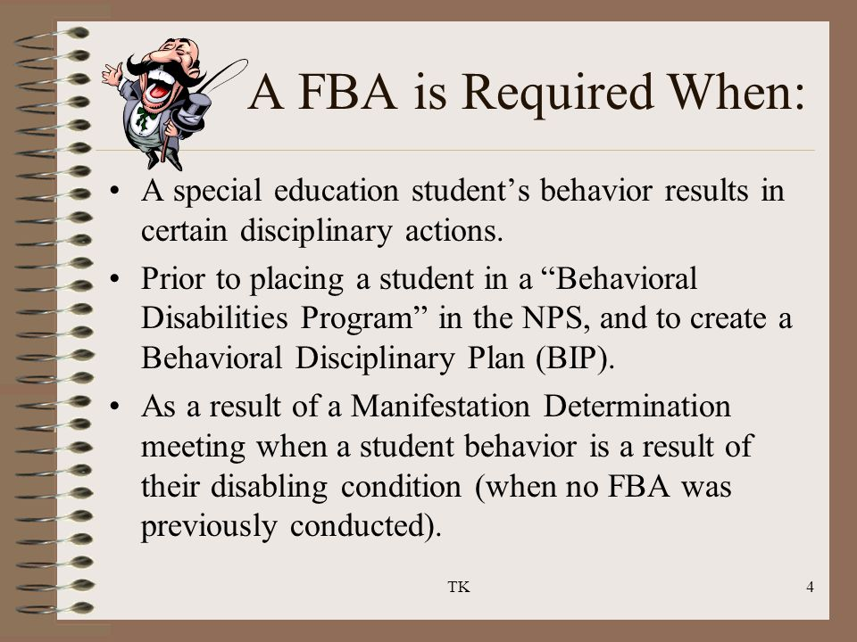 "TK4 A FBA is Required When: A special education student's behavior results in certain disciplinary actions. Prior to placing a student in a ""Behaviora"