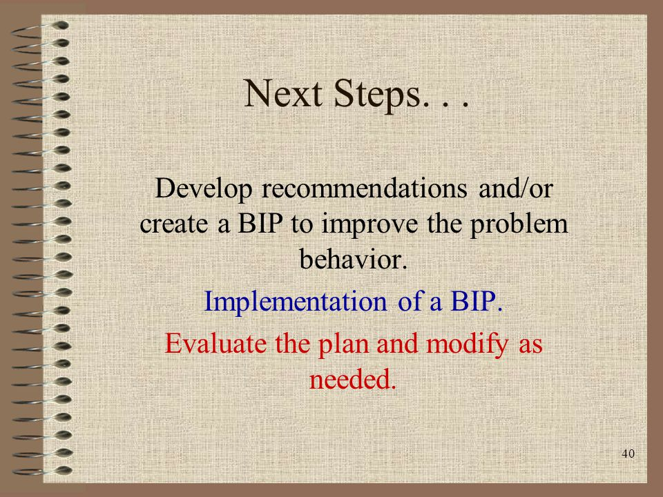 40 Next Steps... Develop recommendations and/or create a BIP to improve the problem behavior. Implementation of a BIP. Evaluate the plan and modify as