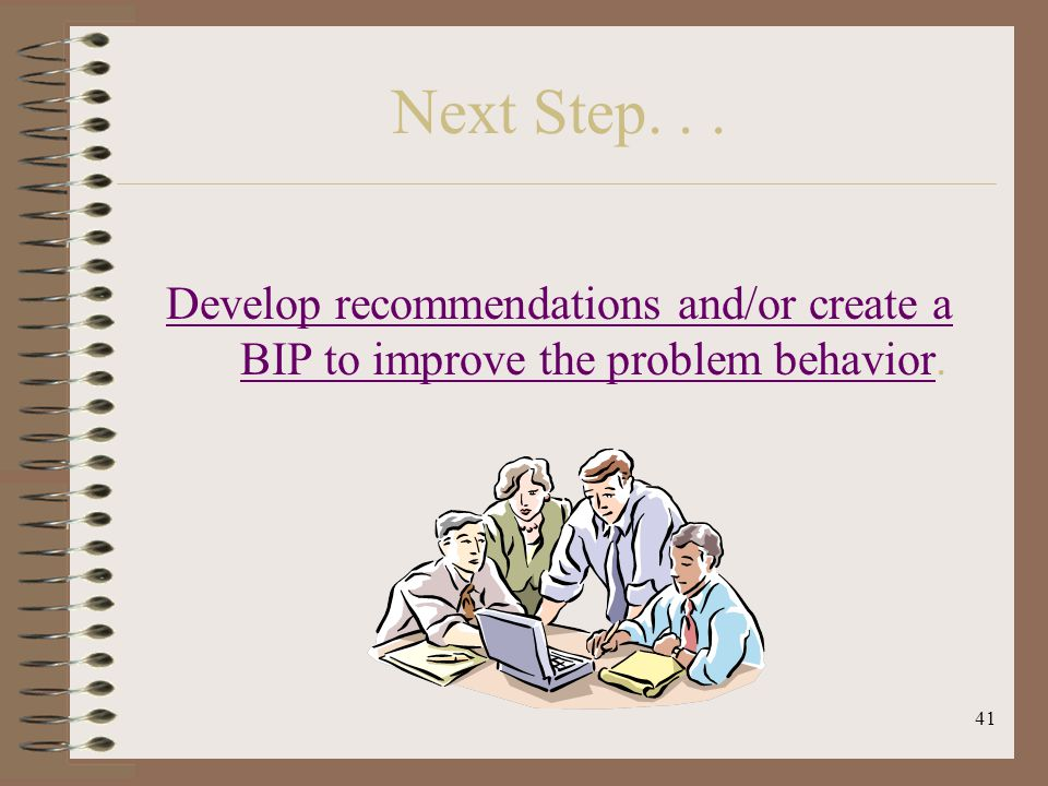 41 Next Step... Develop recommendations and/or create a BIP to improve the problem behaviorDevelop recommendations and/or create a BIP to improve the