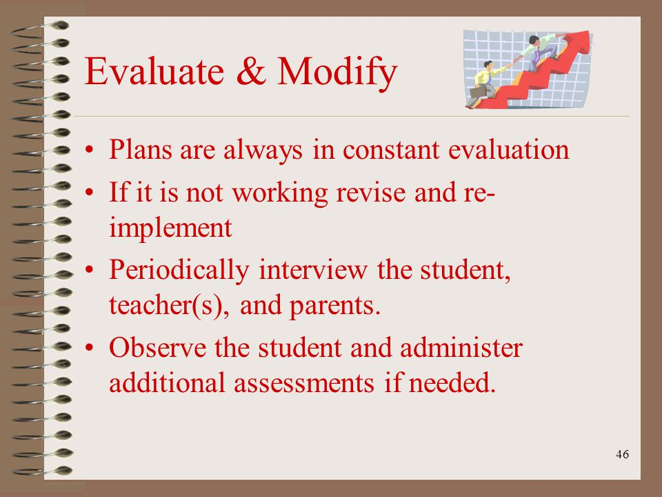 46 Evaluate & Modify Plans are always in constant evaluation If it is not working revise and re- implement Periodically interview the student, teacher