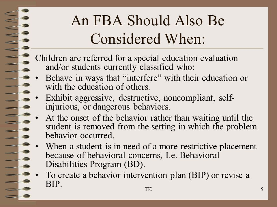 TK5 An FBA Should Also Be Considered When: Children are referred for a special education evaluation and/or students currently classified who: Behave i