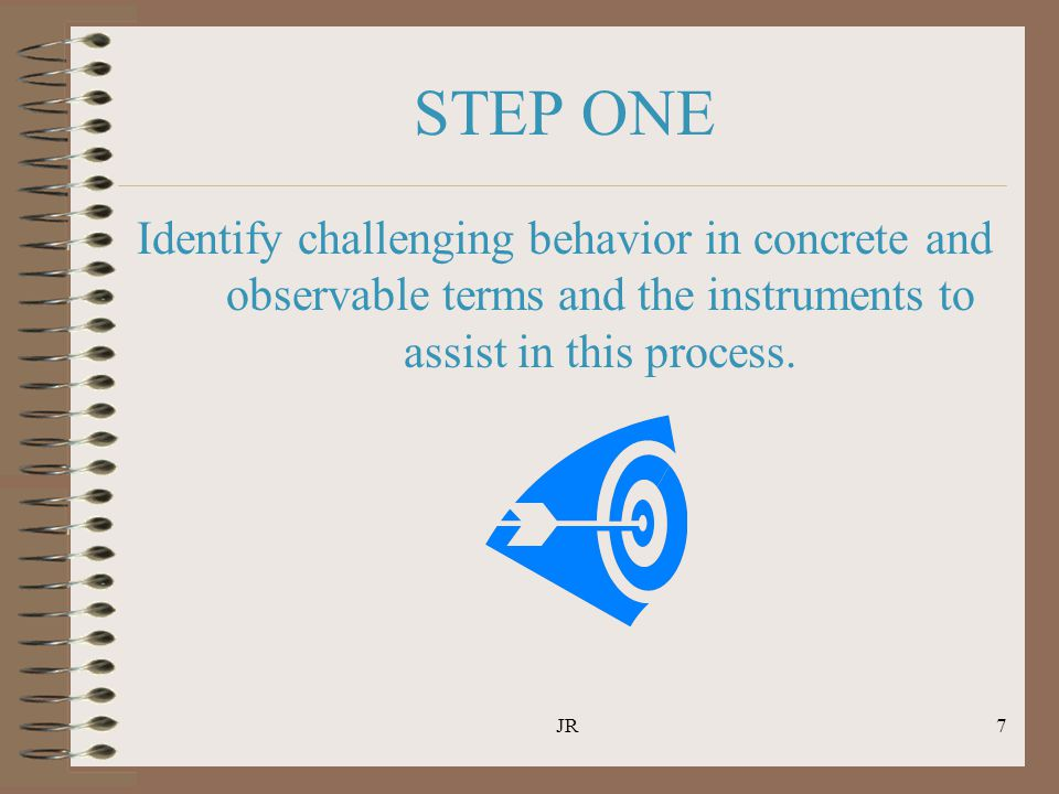 JR7 STEP ONE Identify challenging behavior in concrete and observable terms and the instruments to assist in this process.