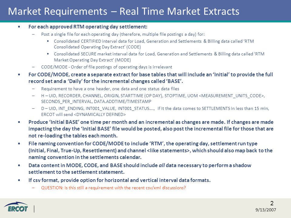2 9/13/2007 Market Requirements – Real Time Market Extracts For each approved RTM operating day settlement: –Post a single file for each operating day (therefore, multiple file postings a day) for: Consolidated CERTIFIED interval data for Load, Generation and Settlements & Billing data called 'RTM Consolidated Operating Day Extract' (CODE) Consolidated SECURE market interval data for Load, Generation and Settlements & Billing data called 'RTM Market Operating Day Extract' (MODE) –CODE/MODE - Order of file postings of operating days is irrelevant For CODE/MODE, create a separate extract for base tables that will include an 'Initial' to provide the full record set and a 'Daily' for the incremental changes called 'BASE'.