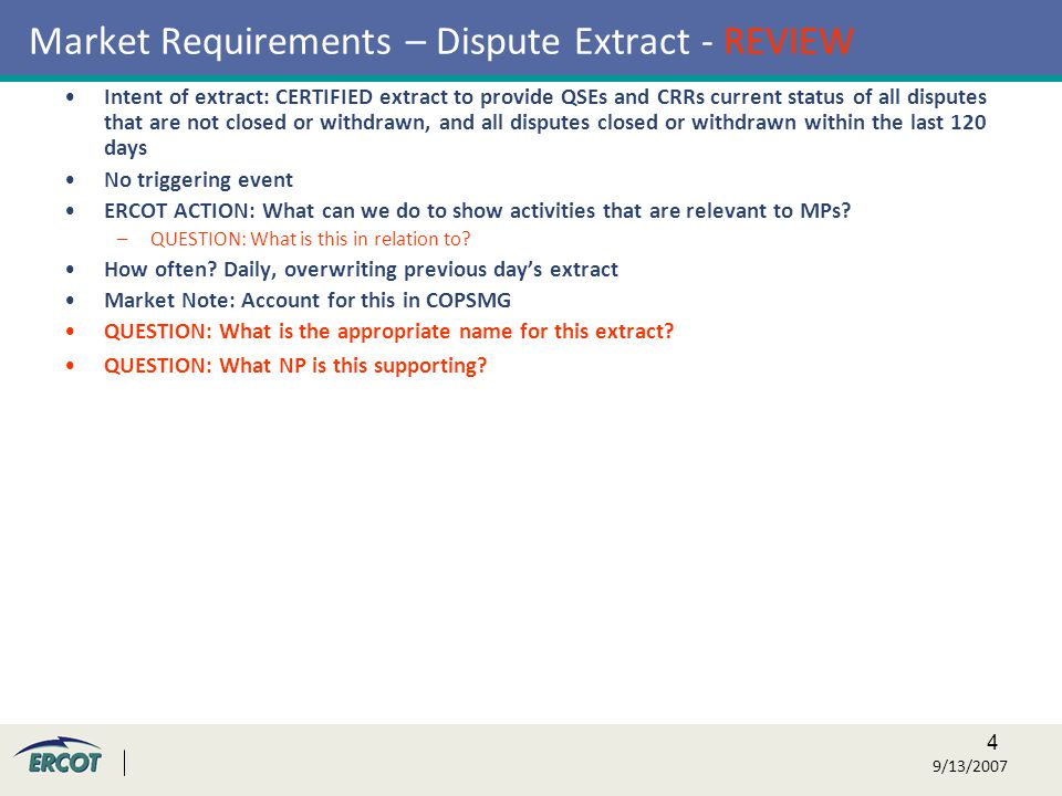 4 9/13/2007 Market Requirements – Dispute Extract - REVIEW Intent of extract: CERTIFIED extract to provide QSEs and CRRs current status of all disputes that are not closed or withdrawn, and all disputes closed or withdrawn within the last 120 days No triggering event ERCOT ACTION: What can we do to show activities that are relevant to MPs.