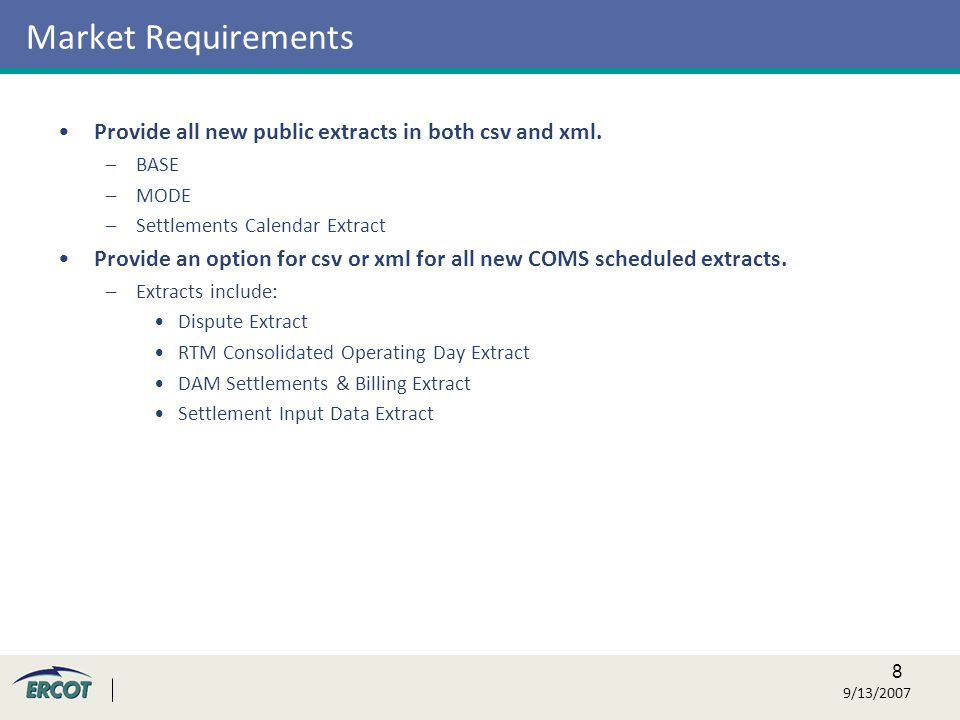 8 9/13/2007 Market Requirements Provide all new public extracts in both csv and xml.