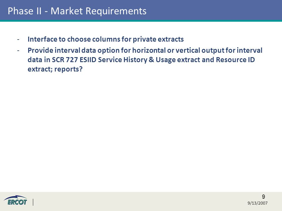 9 9/13/2007 Phase II - Market Requirements -Interface to choose columns for private extracts -Provide interval data option for horizontal or vertical output for interval data in SCR 727 ESIID Service History & Usage extract and Resource ID extract; reports
