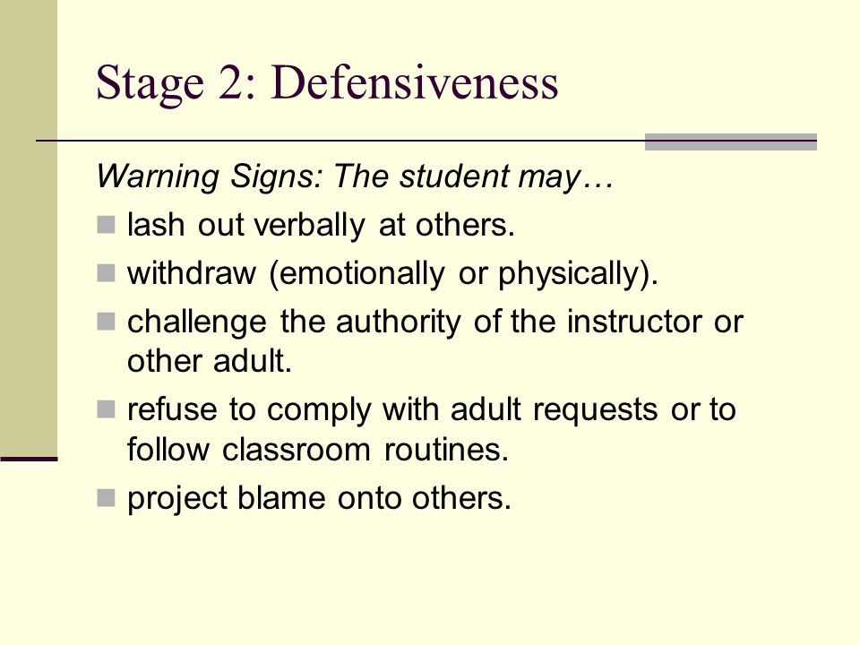 Stage 2: Defensiveness Warning Signs: The student may… lash out verbally at others. withdraw (emotionally or physically). challenge the authority of t