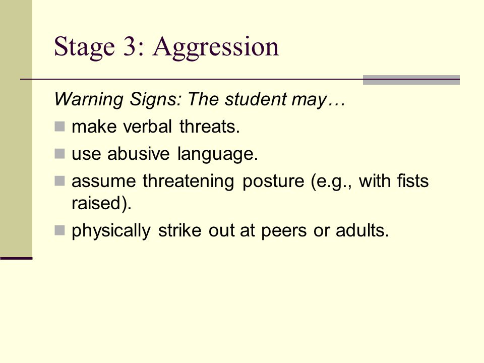 Stage 3: Aggression Warning Signs: The student may… make verbal threats.