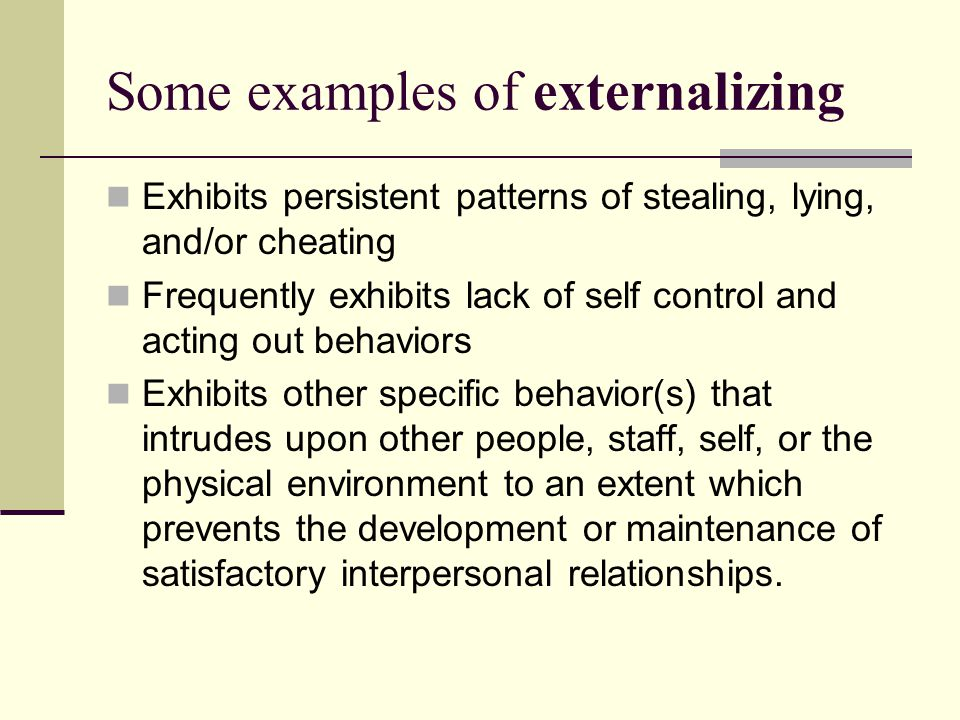 Some examples of externalizing Exhibits persistent patterns of stealing, lying, and/or cheating Frequently exhibits lack of self control and acting out behaviors Exhibits other specific behavior(s) that intrudes upon other people, staff, self, or the physical environment to an extent which prevents the development or maintenance of satisfactory interpersonal relationships.