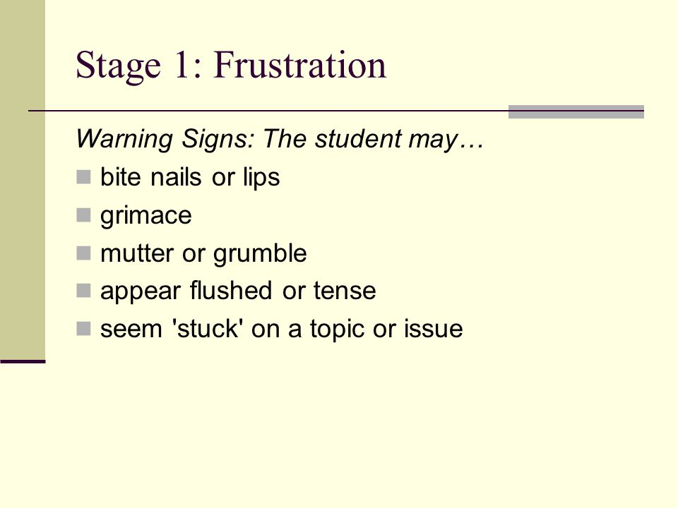 Stage 1: Frustration Warning Signs: The student may… bite nails or lips grimace mutter or grumble appear flushed or tense seem stuck on a topic or issue