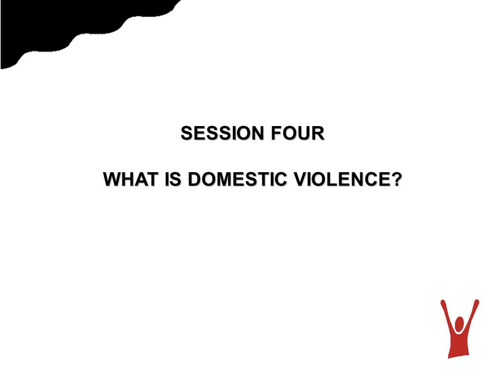 SESSION FOUR WHAT IS DOMESTIC VIOLENCE?