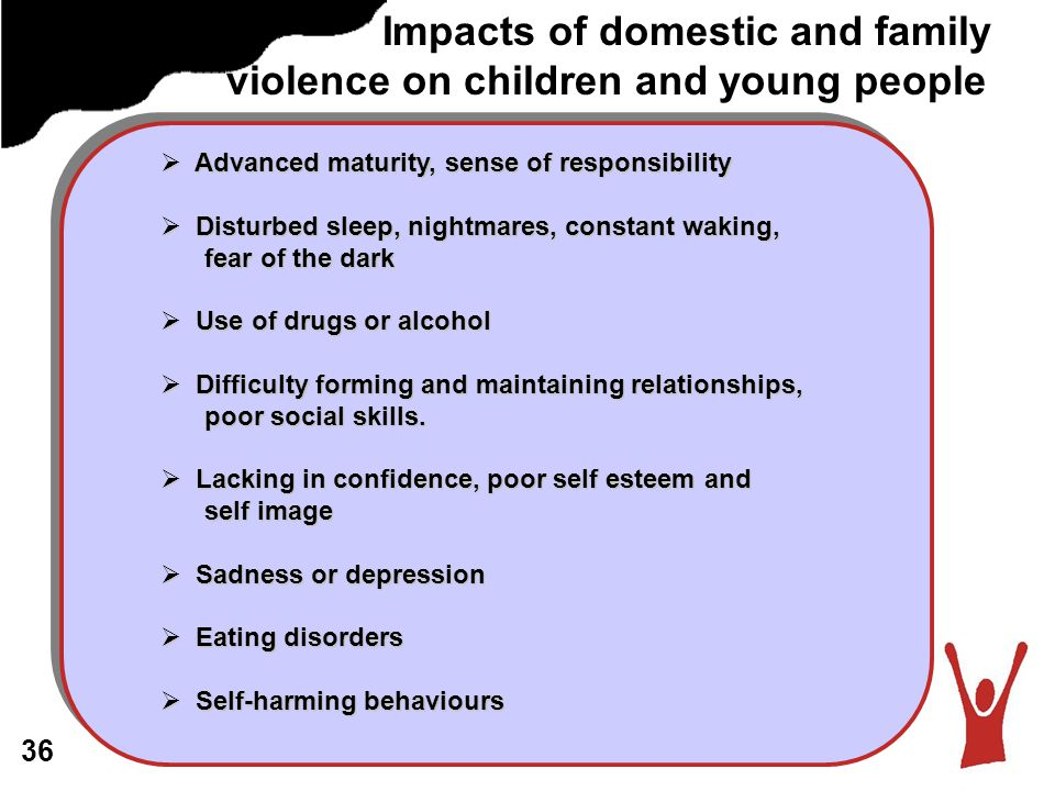 Impacts of domestic and family violence on children and young people  Advanced maturity, sense of responsibility  Disturbed sleep, nightmares, constant waking, fear of the dark fear of the dark  Use of drugs or alcohol  Difficulty forming and maintaining relationships, poor social skills.