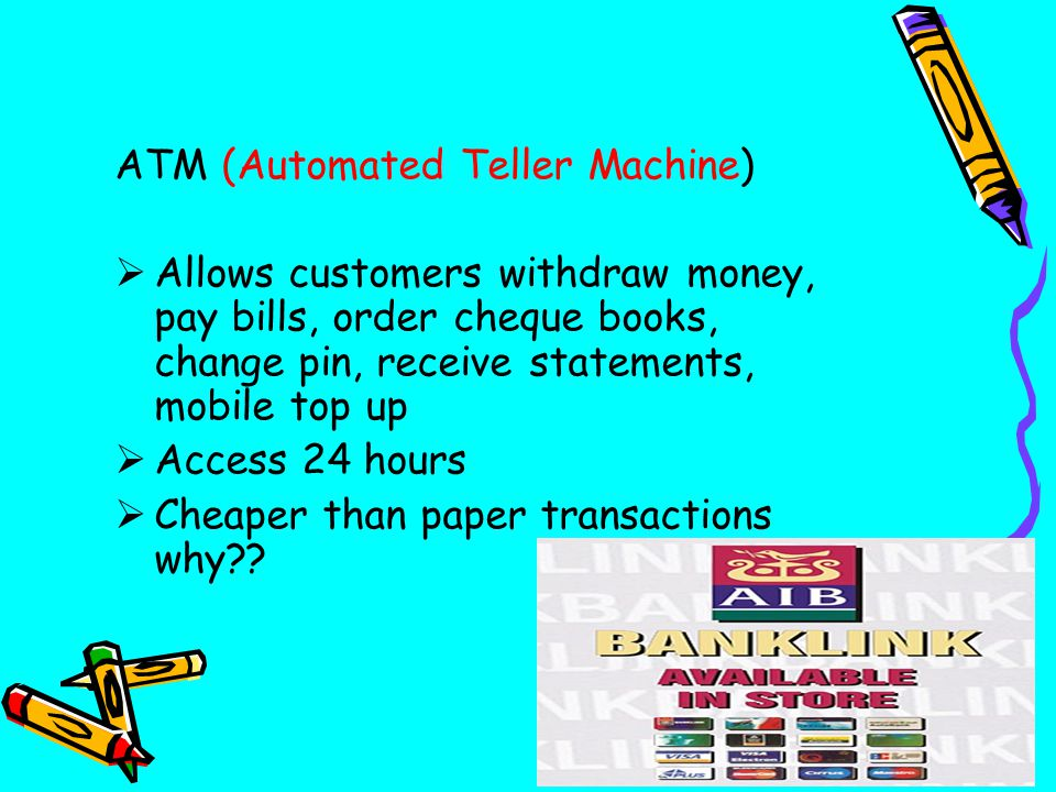ATM (Automated Teller Machine)  Allows customers withdraw money, pay bills, order cheque books, change pin, receive statements, mobile top up  Access 24 hours  Cheaper than paper transactions why