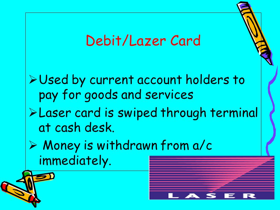 Debit/Lazer Card  Used by current account holders to pay for goods and services  Laser card is swiped through terminal at cash desk.
