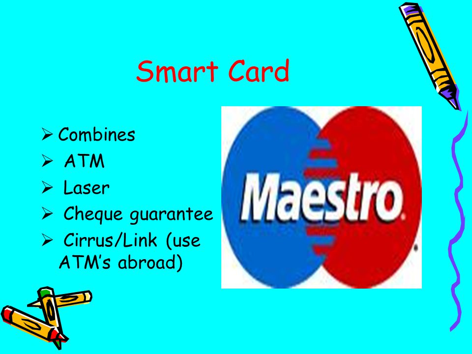Smart Card  Combines  ATM  Laser  Cheque guarantee  Cirrus/Link (use ATM's abroad)