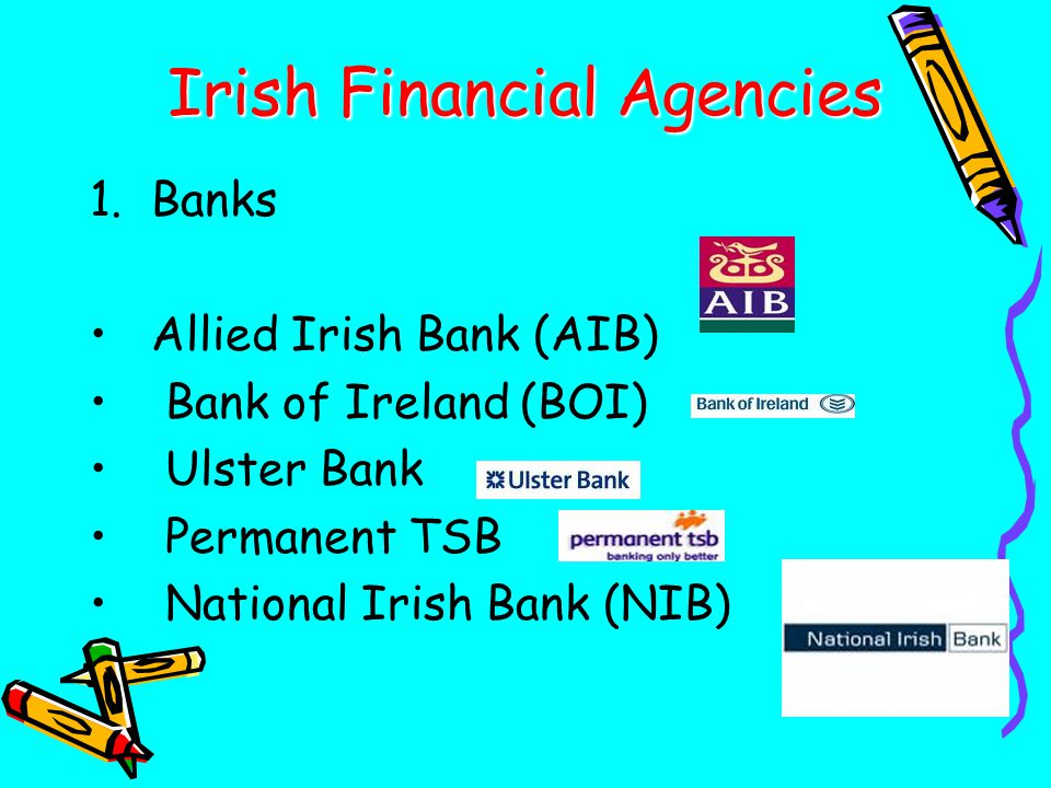 Irish Financial Agencies 1.Banks Allied Irish Bank (AIB) Bank of Ireland (BOI) Ulster Bank Permanent TSB National Irish Bank (NIB)