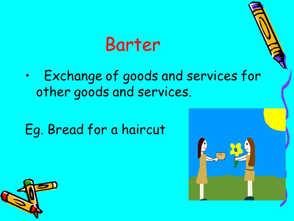 Barter Exchange of goods and services for other goods and services. Eg. Bread for a haircut