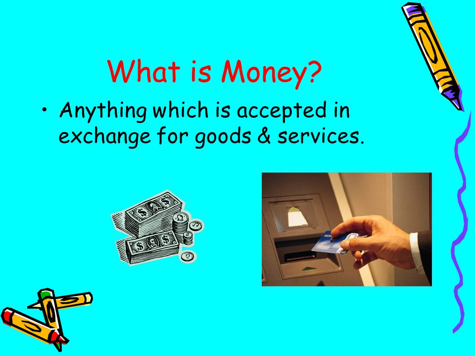 What is Money Anything which is accepted in exchange for goods & services.