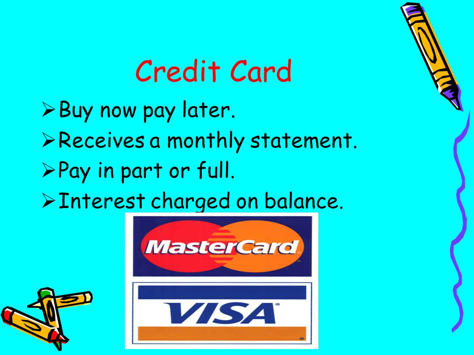 Credit Card  Buy now pay later.  Receives a monthly statement.