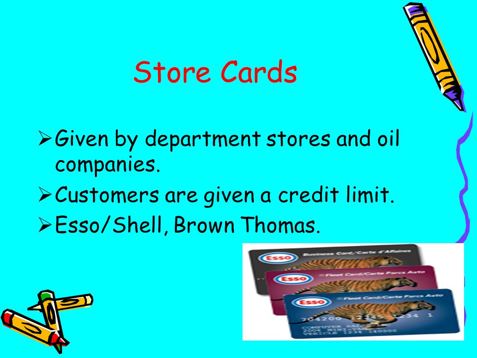 Store Cards  Given by department stores and oil companies.