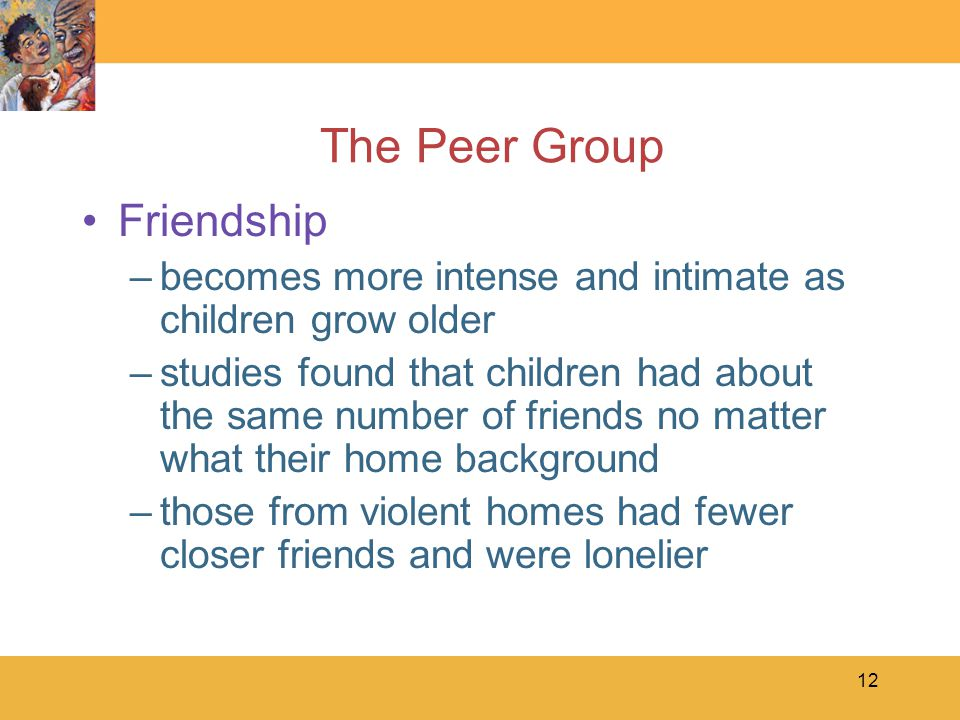 13 The Peer Group Friendship –becomes more intense and intimate as children grow older –older children tend to choose best friends whose interests, values, and background are similar to their own