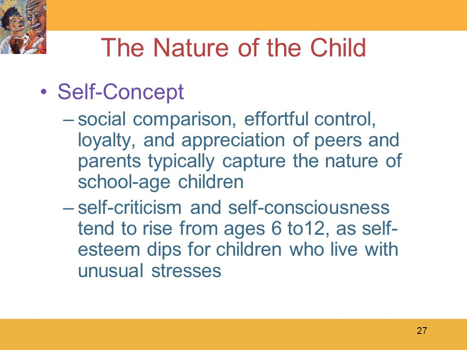 27 The Nature of the Child Self-Concept –social comparison, effortful control, loyalty, and appreciation of peers and parents typically capture the nature of school-age children –self-criticism and self-consciousness tend to rise from ages 6 to12, as self- esteem dips for children who live with unusual stresses