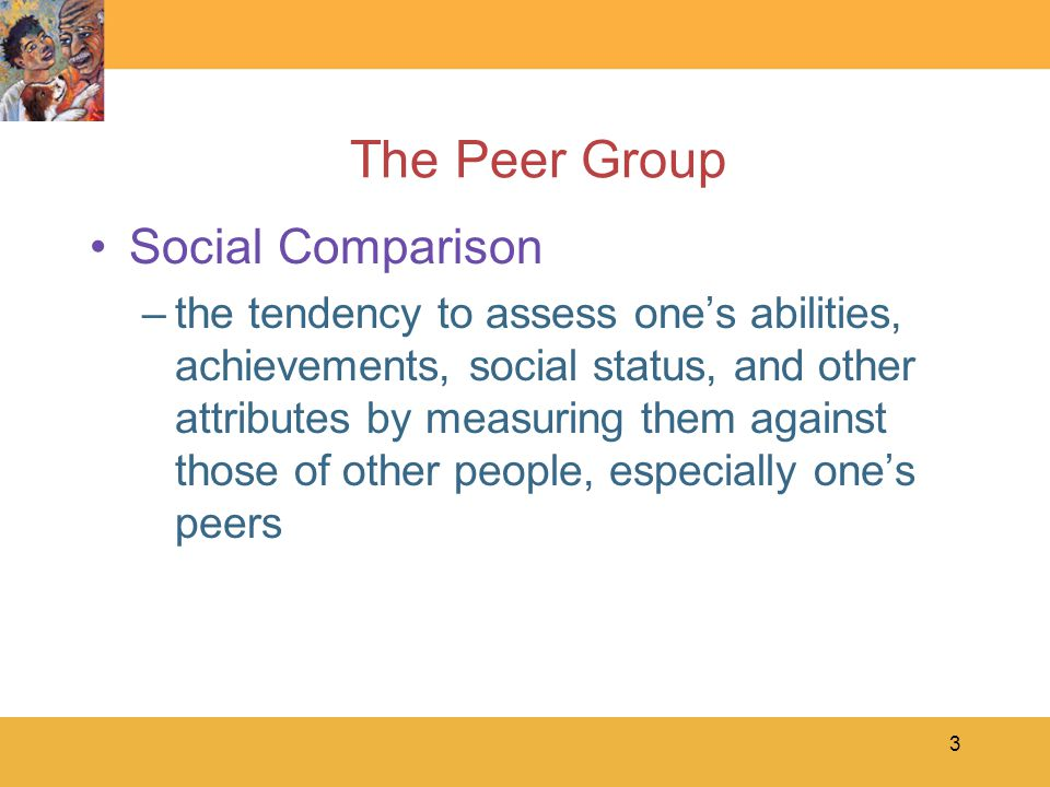 3 The Peer Group Social Comparison –the tendency to assess one's abilities, achievements, social status, and other attributes by measuring them against those of other people, especially one's peers