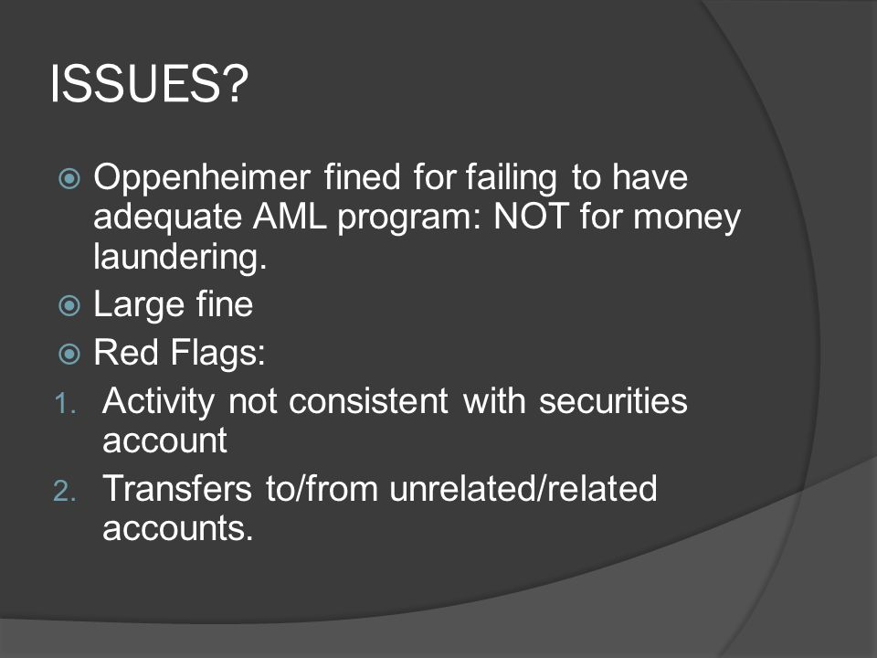 ISSUES?  Oppenheimer fined for failing to have adequate AML program: NOT for money laundering.  Large fine  Red Flags: 1. Activity not consistent w