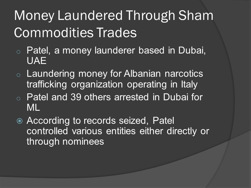 Money Laundered Through Sham Commodities Trades o Patel, a money launderer based in Dubai, UAE o Laundering money for Albanian narcotics trafficking organization operating in Italy o Patel and 39 others arrested in Dubai for ML  According to records seized, Patel controlled various entities either directly or through nominees