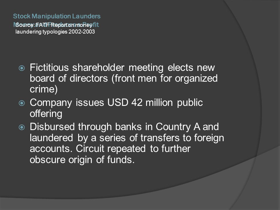 Stock Manipulation Launders Money and Produces a Profit Source: FATF Report on money laundering typologies 2002-2003  Fictitious shareholder meeting