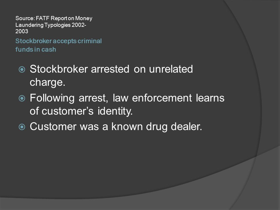 Stockbroker accepts criminal funds in cash Source: FATF Report on Money Laundering Typologies 2002- 2003  Stockbroker arrested on unrelated charge. 
