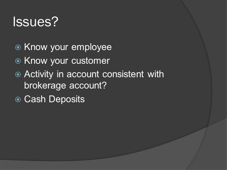 Issues?  Know your employee  Know your customer  Activity in account consistent with brokerage account?  Cash Deposits