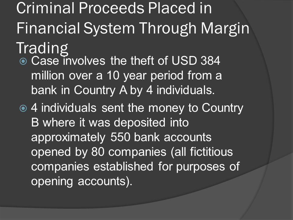 Criminal Proceeds Placed in the Financial System Through Margin Trading Source: FATF Report on Money Laundering Typologies 2002- 2003  Money in these accounts withdrawn by 4 individuals and used to invest in real estate and stock market in Country B.