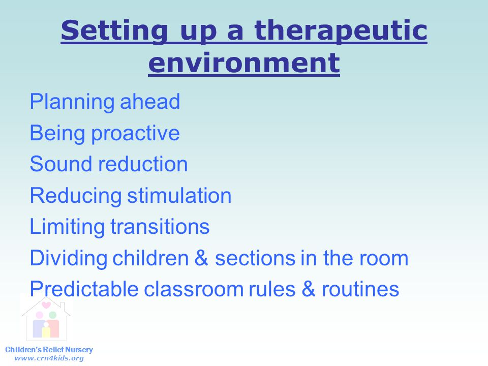 Children's Relief Nursery www.crn4kids.org Setting up a therapeutic environment Planning ahead Being proactive Sound reduction Reducing stimulation Limiting transitions Dividing children & sections in the room Predictable classroom rules & routines