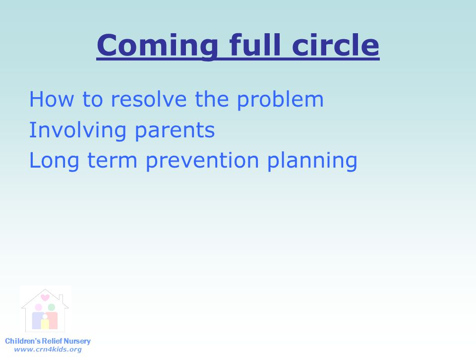 Children's Relief Nursery www.crn4kids.org Coming full circle How to resolve the problem Involving parents Long term prevention planning