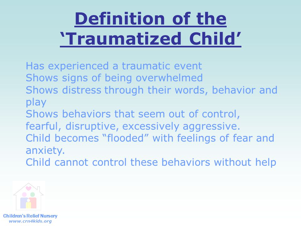 Children's Relief Nursery www.crn4kids.org Definition of the 'Traumatized Child' Has experienced a traumatic event Shows signs of being overwhelmed Shows distress through their words, behavior and play Shows behaviors that seem out of control, fearful, disruptive, excessively aggressive.