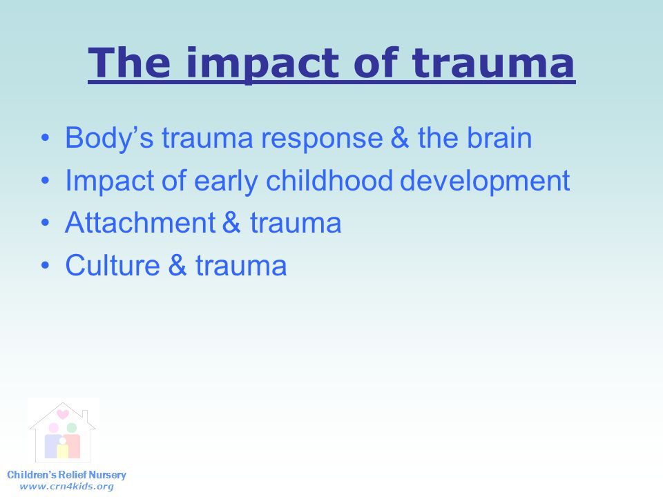 Children's Relief Nursery www.crn4kids.org Effects of trauma Trauma reminders Reenactment Traumatic expectations Projections Difficulty differentiating past/present Long term effects of untreated trauma