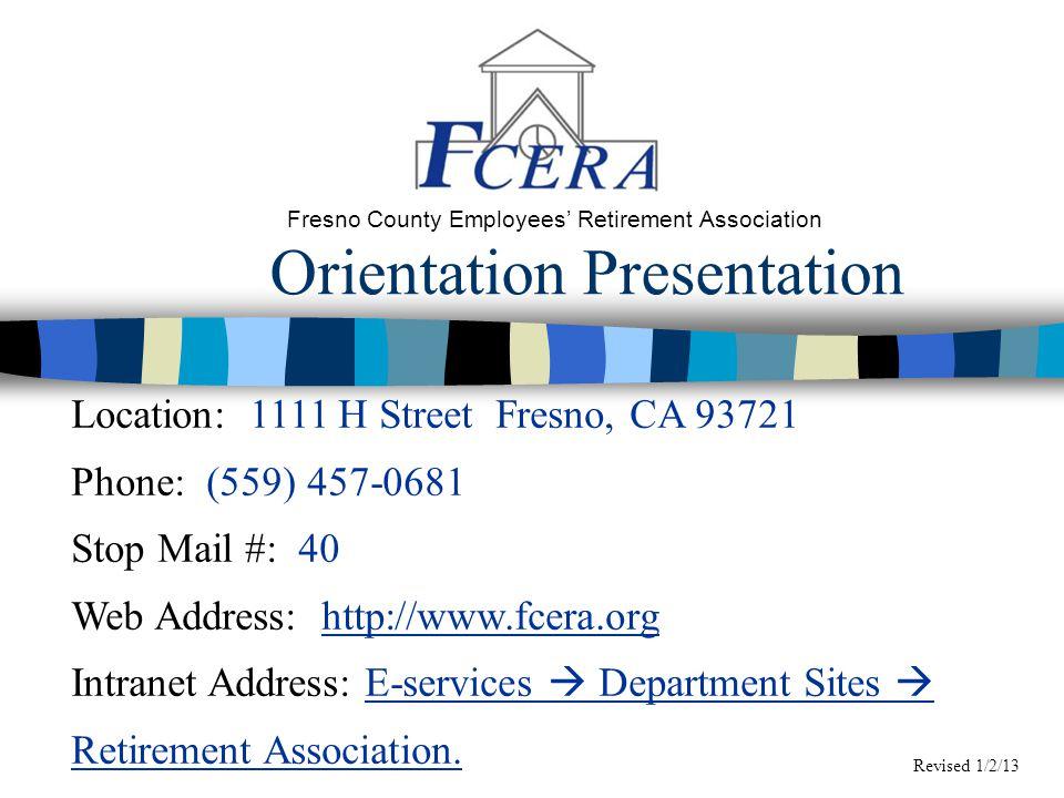 Orientation Presentation Fresno County Employees' Retirement Association Location: 1111 H Street Fresno, CA 93721 Phone: (559) 457-0681 Stop Mail #: 40 Web Address: http://www.fcera.org Intranet Address: E-services  Department Sites  Retirement Association.