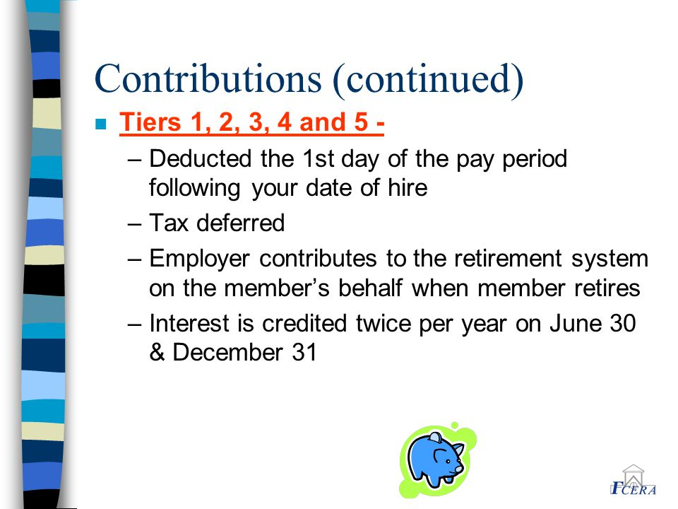 Contributions (continued) n Tiers 1, 2, 3, 4 and 5 - –Deducted the 1st day of the pay period following your date of hire –Tax deferred –Employer contr